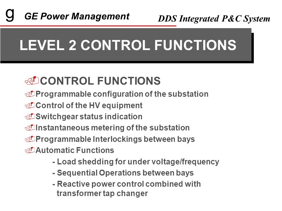 g GE Power Management DDS Integrated P&C System LEVEL 2 CONTROL FUNCTIONS  CONTROL FUNCTIONS  Programmable configuration of the substation  Control of the HV equipment  Switchgear status indication  Instantaneous metering of the substation  Programmable Interlockings between bays  Automatic Functions - Load shedding for under voltage/frequency - Sequential Operations between bays - Reactive power control combined with transformer tap changer