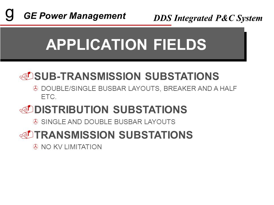 g GE Power Management DDS Integrated P&C System GE-POWER : LEVEL 2 PROGRAM THAT ALLOWS REAL-TIME CONNECTION TO LEVEL 1 DEVICES  Single line Substation diagram including metering values and status.
