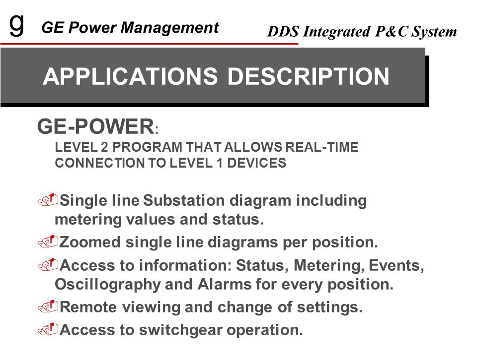 g GE Power Management DDS Integrated P&C System GE-POWER : LEVEL 2 PROGRAM THAT ALLOWS REAL-TIME CONNECTION TO LEVEL 1 DEVICES  Single line Substation diagram including metering values and status.