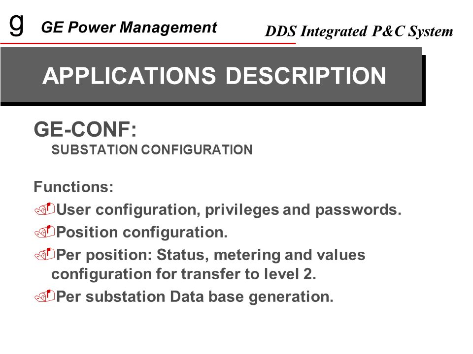 g GE Power Management DDS Integrated P&C System GE-CONF: SUBSTATION CONFIGURATION Functions:  User configuration, privileges and passwords.