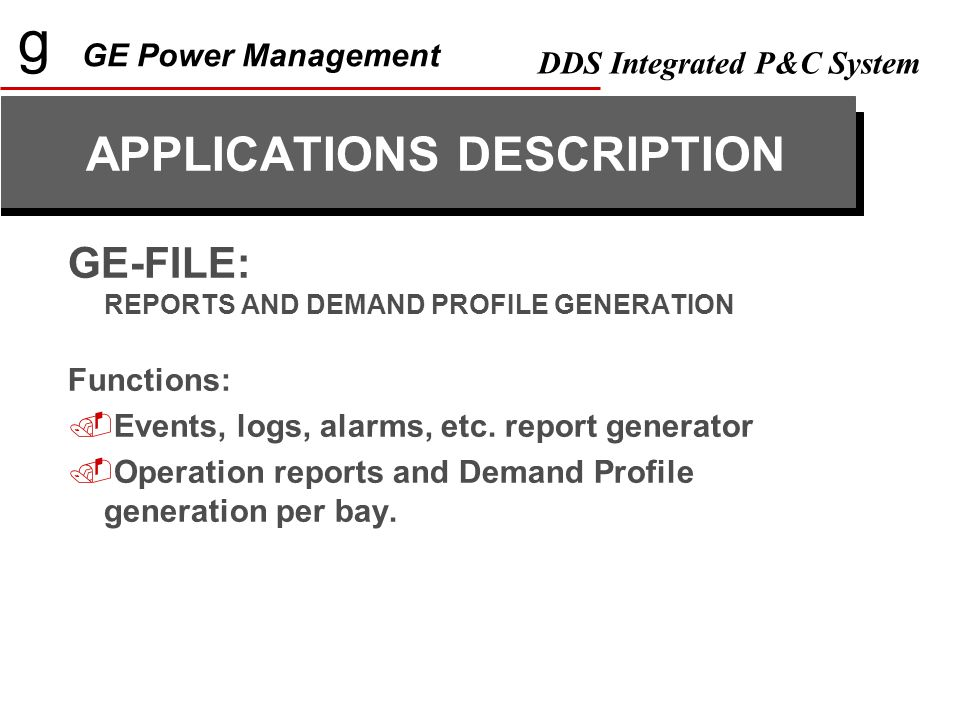 g GE Power Management DDS Integrated P&C System GE-FILE: REPORTS AND DEMAND PROFILE GENERATION Functions:  Events, logs, alarms, etc.