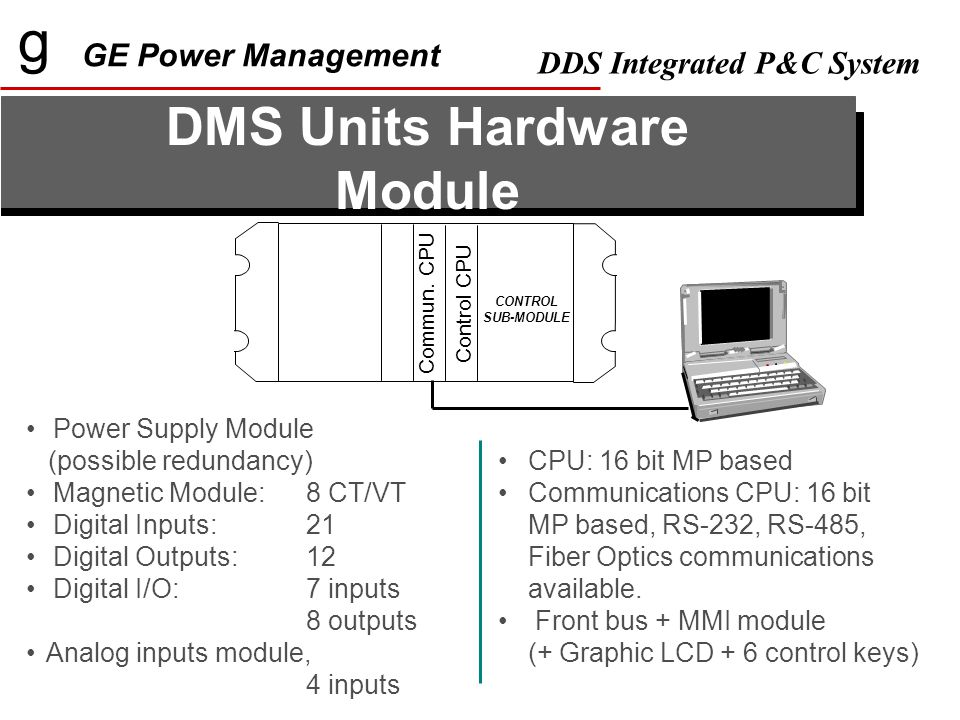 g GE Power Management DDS Integrated P&C System Power Supply Module (possible redundancy) Magnetic Module: 8 CT/VT Digital Inputs:21 Digital Outputs: 12 Digital I/O: 7 inputs 8 outputs Analog inputs module, 4 inputs DMS Units Hardware Module CPU: 16 bit MP based Communications CPU: 16 bit MP based, RS-232, RS-485, Fiber Optics communications available.