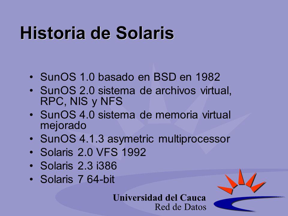Universidad del Cauca Red de Datos Historia de Solaris SunOS 1.0 basado en BSD en 1982 SunOS 2.0 sistema de archivos virtual, RPC, NIS y NFS SunOS 4.0 sistema de memoria virtual mejorado SunOS 4.1.3 asymetric multiprocessor Solaris 2.0 VFS 1992 Solaris 2.3 i386 Solaris 7 64-bit