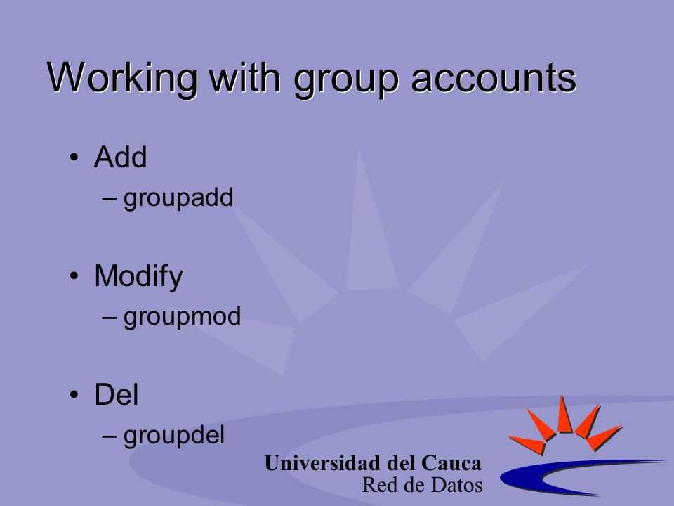 Universidad del Cauca Red de Datos Working with group accounts Add –groupadd Modify –groupmod Del –groupdel