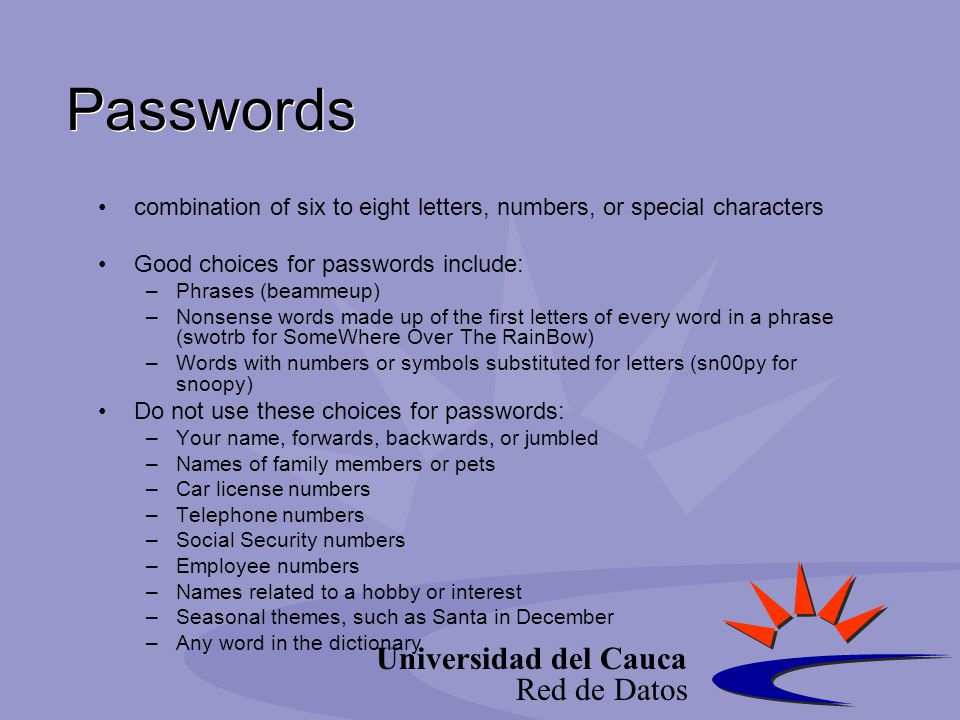 Universidad del Cauca Red de Datos Passwords combination of six to eight letters, numbers, or special characters Good choices for passwords include: –