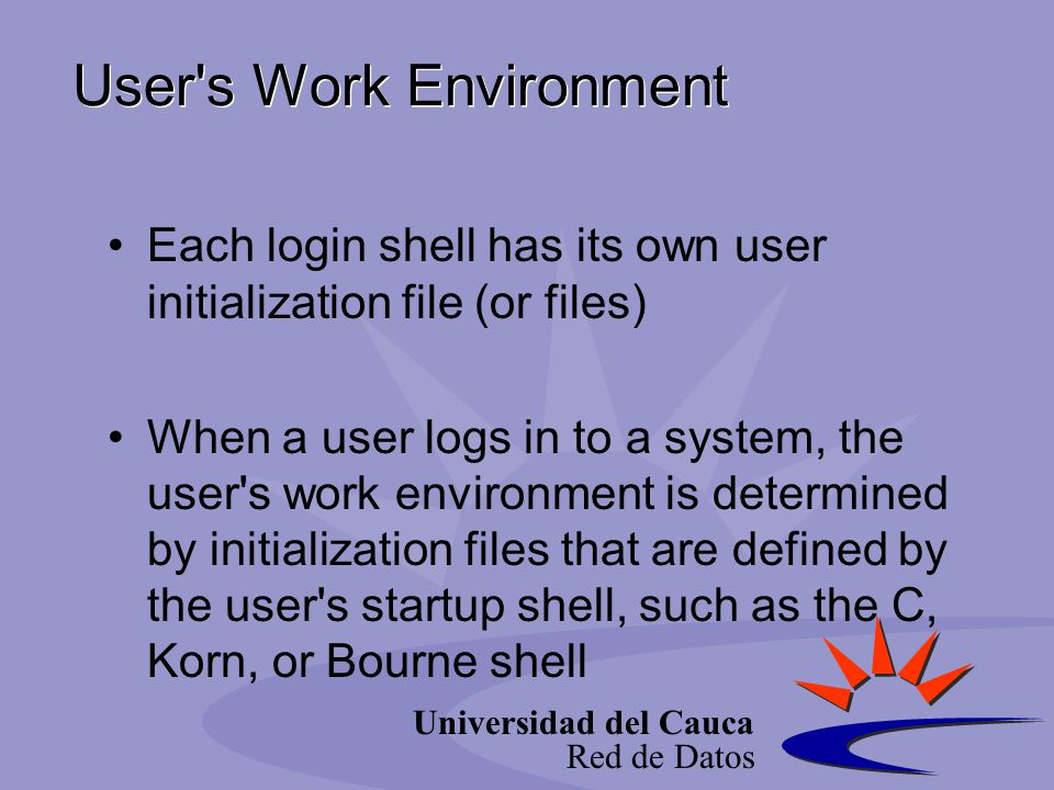 Universidad del Cauca Red de Datos User's Work Environment Each login shell has its own user initialization file (or files) When a user logs in to a s