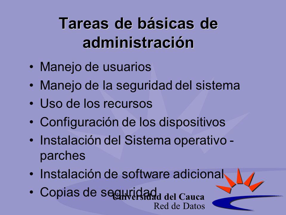 Universidad del Cauca Red de Datos Tareas de básicas de administración Manejo de usuarios Manejo de la seguridad del sistema Uso de los recursos Configuración de los dispositivos Instalación del Sistema operativo - parches Instalación de software adicional Copias de seguridad