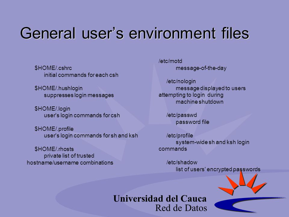 Universidad del Cauca Red de Datos General user's environment files $HOME/.cshrc initial commands for each csh $HOME/.hushlogin suppresses login messa