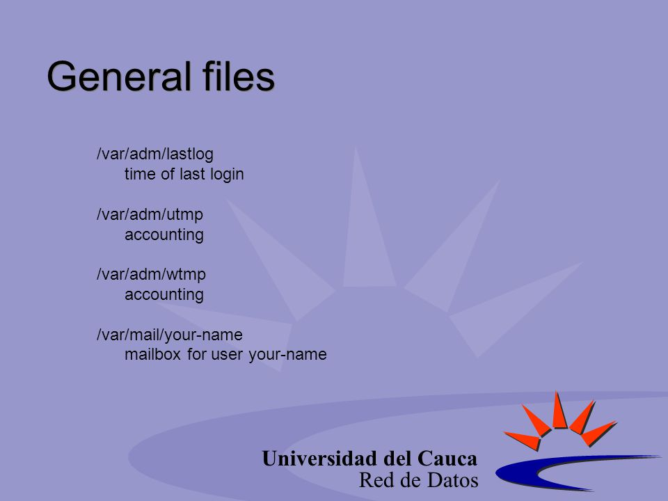 Universidad del Cauca Red de Datos /var/adm/lastlog time of last login /var/adm/utmp accounting /var/adm/wtmp accounting /var/mail/your-name mailbox f