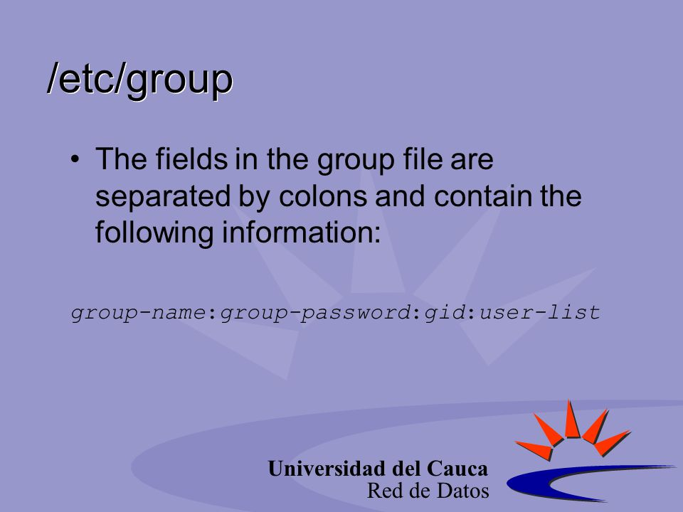 Universidad del Cauca Red de Datos /etc/group The fields in the group file are separated by colons and contain the following information: group-name:g