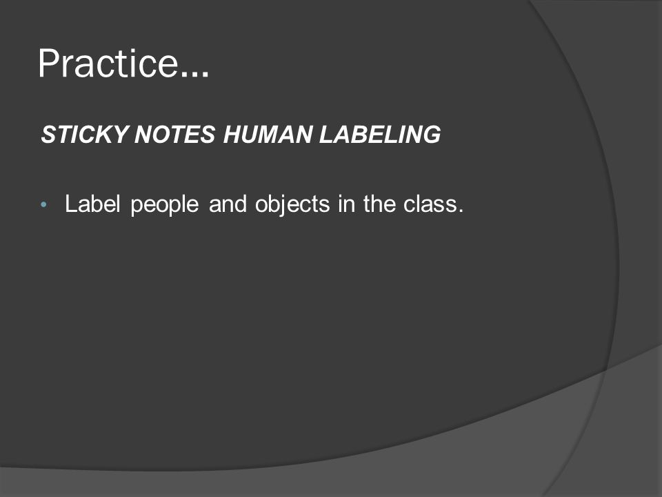 Practice… STICKY NOTES HUMAN LABELING Label people and objects in the class.