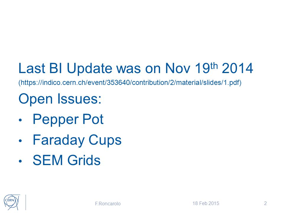 Last BI Update was on Nov 19 th 2014 (https://indico.cern.ch/event/353640/contribution/2/material/slides/1.pdf) Open Issues: Pepper Pot Faraday Cups SEM Grids F.Roncarolo 18 Feb 20152