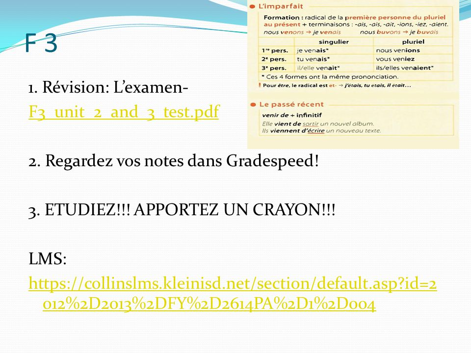 F 3 1. Révision: L'examen- F3_unit_2_and_3_test.pdf 2. Regardez vos notes dans Gradespeed! 3. ETUDIEZ!!! APPORTEZ UN CRAYON!!! LMS: https://collinslms
