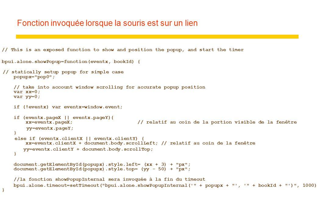 Fonction invoquée lorsque la souris est sur un lien // This is an exposed function to show and position the popup, and start the timer bpui.alone.showPopup=function(eventx, bookId) { // statically setup popup for simple case popupx= pop0 ; // take into account window scrolling for accurate popup position var xx=0; var yy=0; if (!eventx) var eventx=window.event; if (eventx.pageX || eventx.pageY){ xx=eventx.pageX; // relatif au coin de la portion visible de la fenêtre yy=eventx.pageY; } else if (eventx.clientX || eventx.clientY) { xx=eventx.clientX + document.body.scrollLeft; // relatif au coin de la fenêtre yy=eventx.clientY + document.body.scrollTop; } document.getElementById(popupx).style.left= (xx + 3) + px ; document.getElementById(popupx).style.top= (yy - 50) + px ; //la fonction showPopupInternal sera invoquée à la fin du timeout bpui.alone.timeout=setTimeout( bpui.alone.showPopupInternal( + popupx + , + bookId + ) , 1000); }