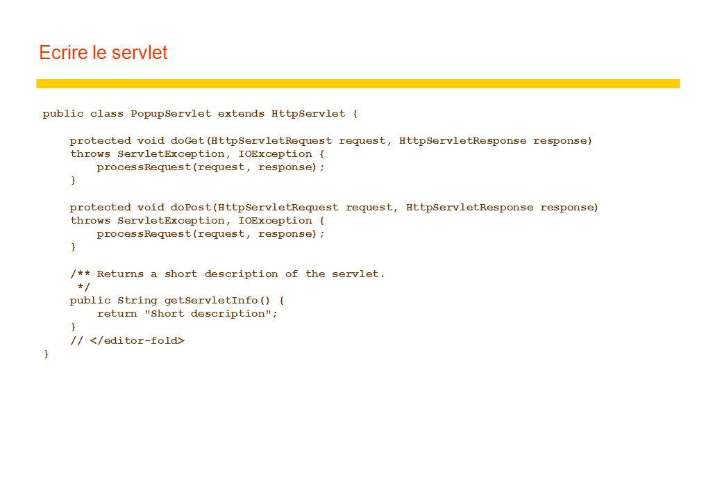 Ecrire le servlet public class PopupServlet extends HttpServlet { protected void doGet(HttpServletRequest request, HttpServletResponse response) throws ServletException, IOException { processRequest(request, response); } protected void doPost(HttpServletRequest request, HttpServletResponse response) throws ServletException, IOException { processRequest(request, response); } /** Returns a short description of the servlet.