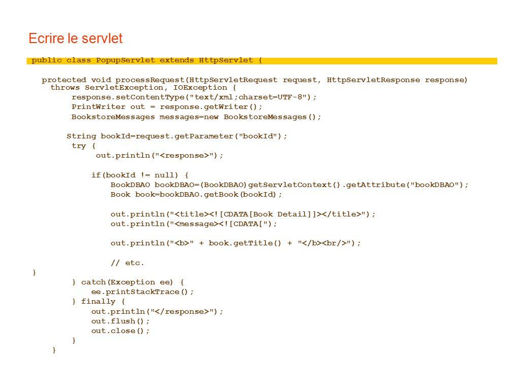 Ecrire le servlet public class PopupServlet extends HttpServlet { protected void processRequest(HttpServletRequest request, HttpServletResponse response) throws ServletException, IOException { response.setContentType( text/xml;charset=UTF-8 ); PrintWriter out = response.getWriter(); BookstoreMessages messages=new BookstoreMessages(); String bookId=request.getParameter( bookId ); try { out.println( ); if(bookId != null) { BookDBAO bookDBAO=(BookDBAO)getServletContext().getAttribute( bookDBAO ); Book book=bookDBAO.getBook(bookId); out.println( ); out.println( <![CDATA[ ); out.println( + book.getTitle() + ); // etc.