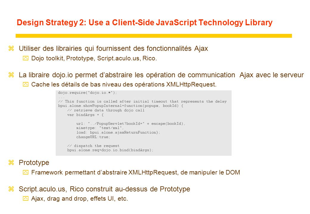 Design Strategy 2: Use a Client-Side JavaScript Technology Library zUtiliser des librairies qui fournissent des fonctionnalités Ajax yDojo toolkit, Prototype, Script.aculo.us, Rico.