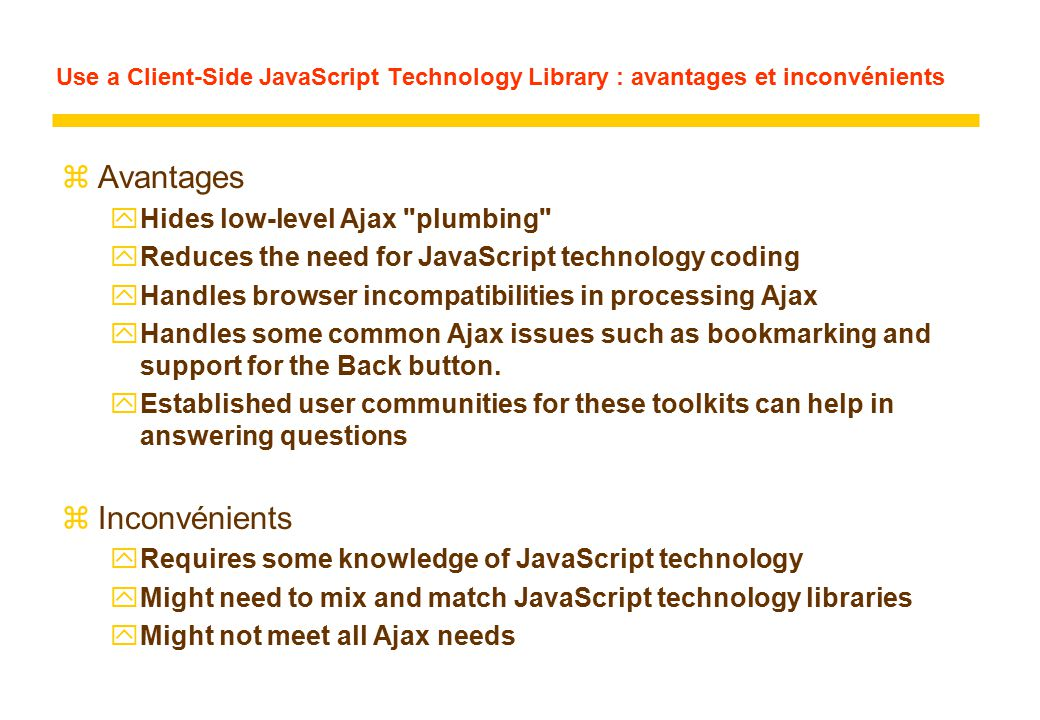 Use a Client-Side JavaScript Technology Library : avantages et inconvénients zAvantages yHides low-level Ajax plumbing yReduces the need for JavaScript technology coding yHandles browser incompatibilities in processing Ajax yHandles some common Ajax issues such as bookmarking and support for the Back button.