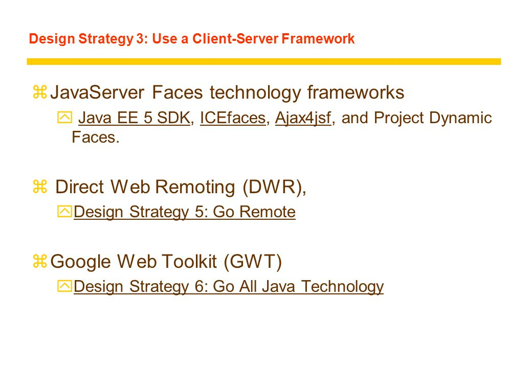 Design Strategy 3: Use a Client-Server Framework zJavaServer Faces technology frameworks y Java EE 5 SDK, ICEfaces, Ajax4jsf, and Project Dynamic Faces.Java EE 5 SDKICEfacesAjax4jsf z Direct Web Remoting (DWR), yDesign Strategy 5: Go RemoteDesign Strategy 5: Go Remote zGoogle Web Toolkit (GWT) yDesign Strategy 6: Go All Java TechnologyDesign Strategy 6: Go All Java Technology