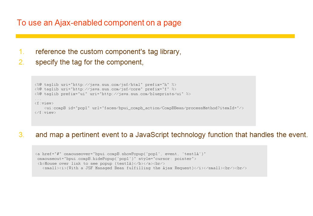To use an Ajax-enabled component on a page 1.reference the custom component s tag library, 2.specify the tag for the component, 3.and map a pertinent event to a JavaScript technology function that handles the event.