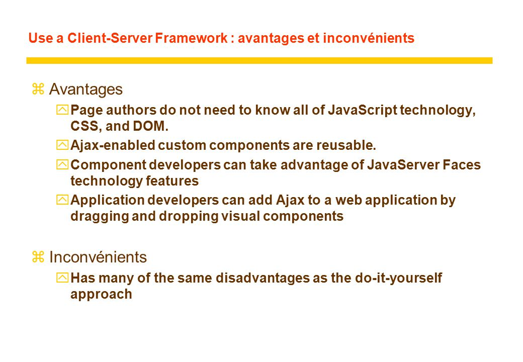 Use a Client-Server Framework : avantages et inconvénients zAvantages yPage authors do not need to know all of JavaScript technology, CSS, and DOM.