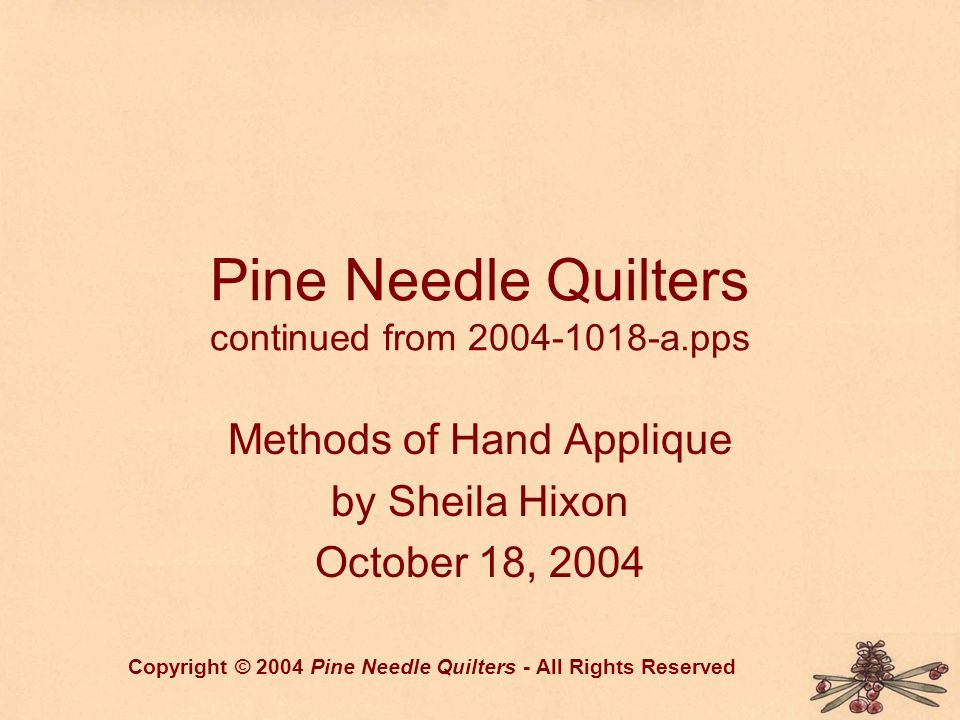 Pine Needle Quilters continued from 2004-1018-a.pps Methods of Hand Applique by Sheila Hixon October 18, 2004 Copyright © 2004 Pine Needle Quilters -