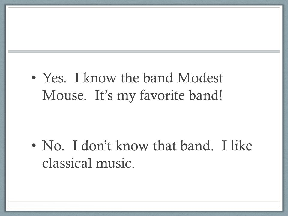 Yes. I know the band Modest Mouse. It's my favorite band! No. I don't know that band. I like classical music.