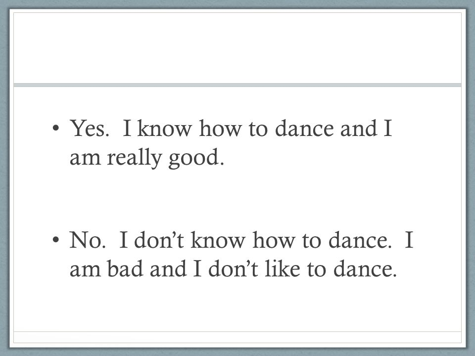 Yes. I know how to dance and I am really good. No. I don't know how to dance. I am bad and I don't like to dance.