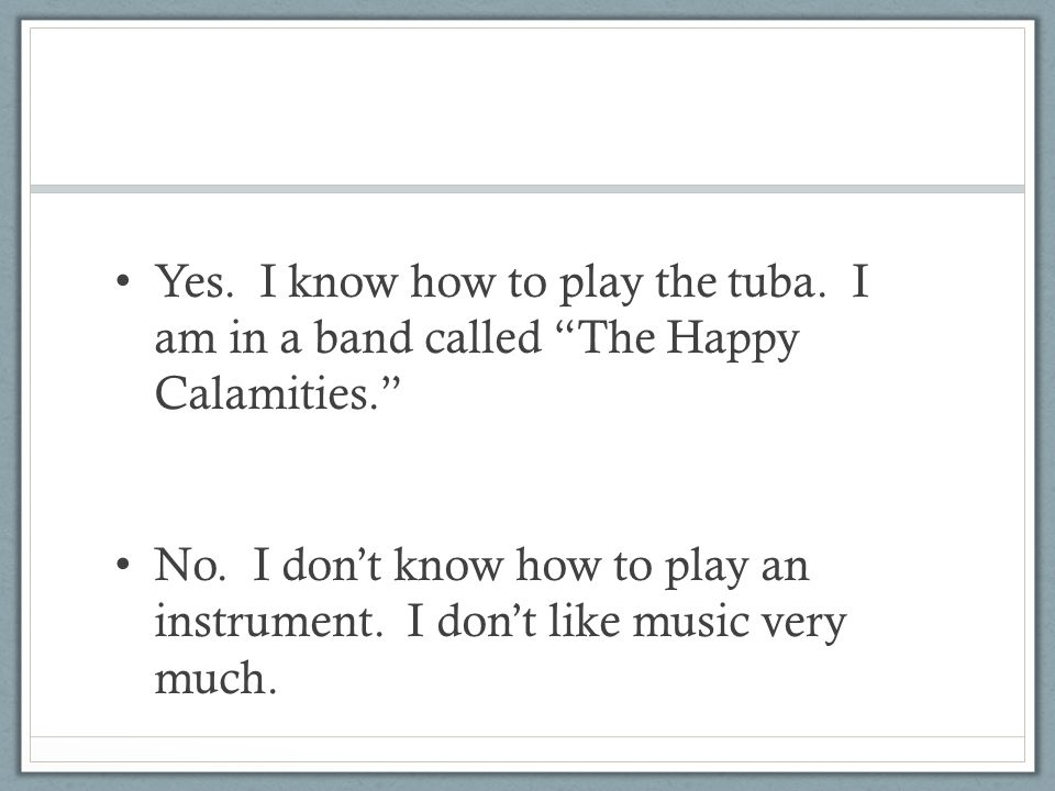 "Yes. I know how to play the tuba. I am in a band called ""The Happy Calamities."" No. I don't know how to play an instrument. I don't like music very mu"