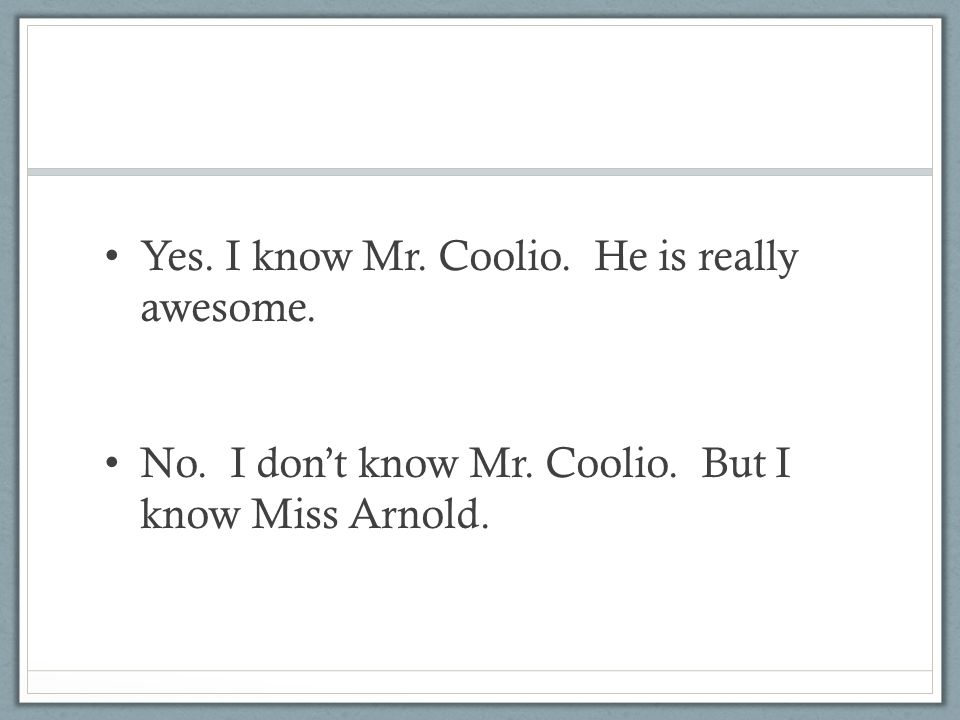 Yes. I know Mr. Coolio. He is really awesome. No. I don't know Mr. Coolio. But I know Miss Arnold.