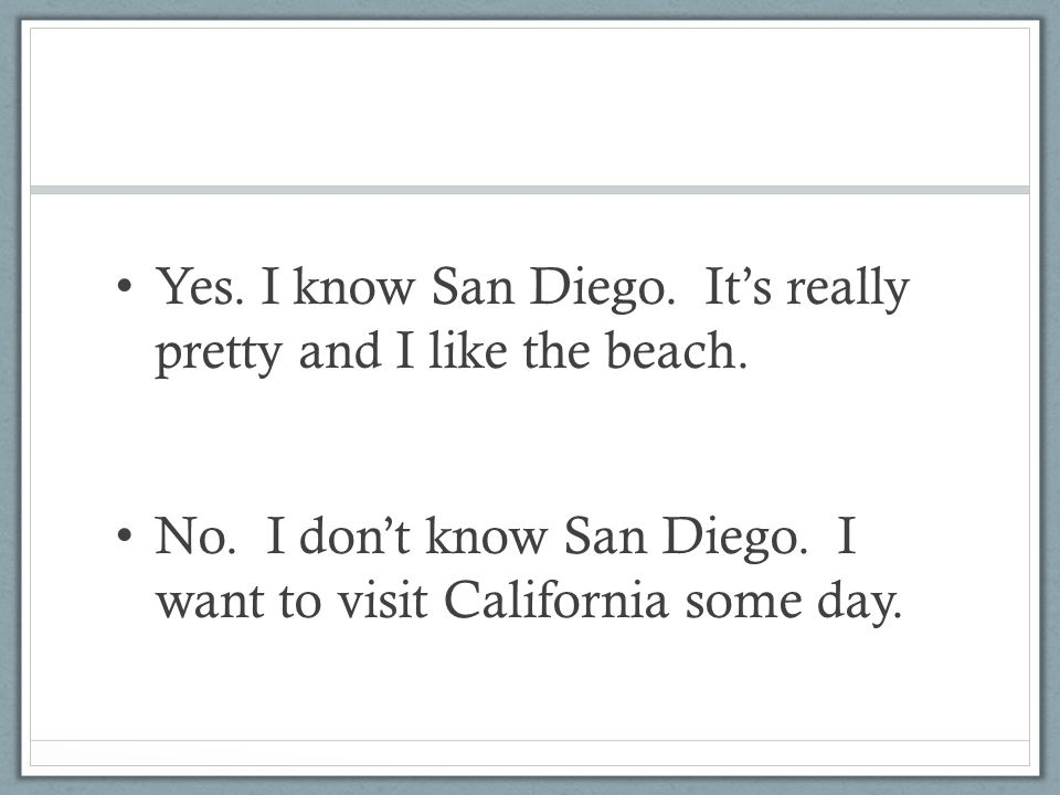 Yes. I know San Diego. It's really pretty and I like the beach. No. I don't know San Diego. I want to visit California some day.