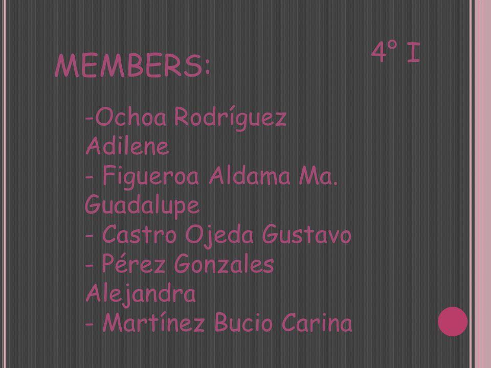 MEMBERS: -Ochoa Rodríguez Adilene - Figueroa Aldama Ma. Guadalupe - Castro Ojeda Gustavo - Pérez Gonzales Alejandra - Martínez Bucio Carina 4° I