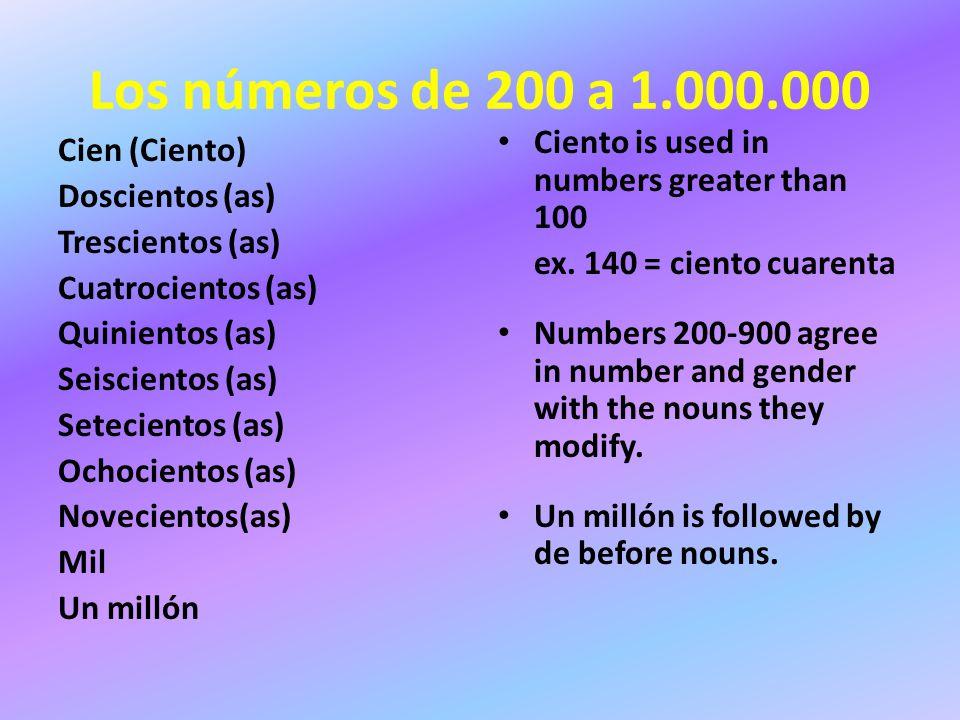 Los números de 200 a 1.000.000 Cien (Ciento) Doscientos (as) Trescientos (as) Cuatrocientos (as) Quinientos (as) Seiscientos (as) Setecientos (as) Ochocientos (as) Novecientos(as) Mil Un millón Ciento is used in numbers greater than 100 ex.
