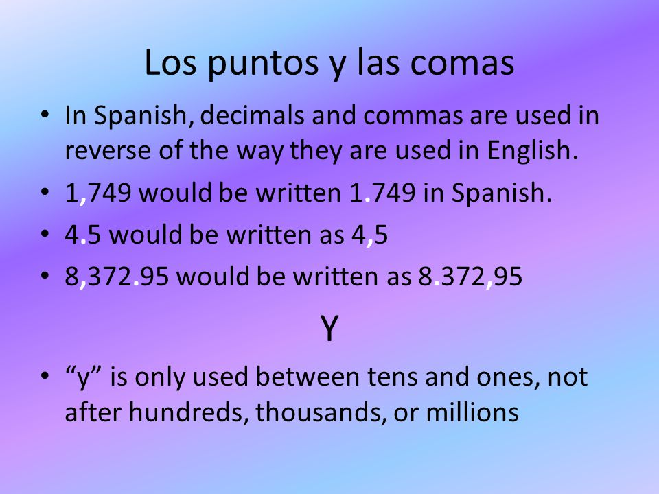 Los puntos y las comas In Spanish, decimals and commas are used in reverse of the way they are used in English.