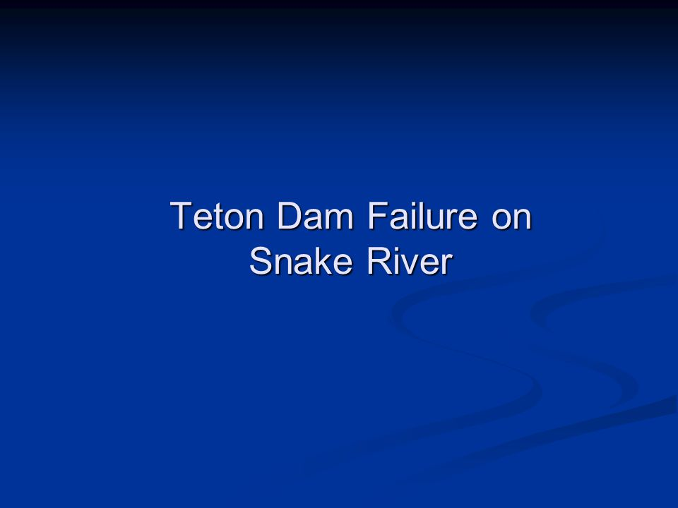 Teton Dam Failure Specifications Dam Height: 300 ft Crest Length: 3,000 ft Storage behind dam: 250,000 acre-ft Dam crest width: 35 ft Slope of upstream dam face: 1:2 Slope of downstream dam face: 1:2.5 Failure occurred June 6, 1976 11 people killed 25,000 people homeless $400M damage Peak Outflow: 1.6 – 2.8 million cfs (2.3M best estimate) Breach shape – trapezoid.