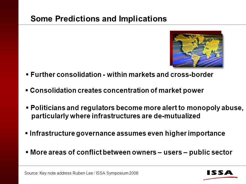Some Predictions and Implications  Further consolidation - within markets and cross-border  Politicians and regulators become more alert to monopoly abuse, particularly where infrastructures are de-mutualized  Infrastructure governance assumes even higher importance  Consolidation creates concentration of market power  More areas of conflict between owners – users – public sector Source: Key note address Ruben Lee / ISSA Symposium 2006