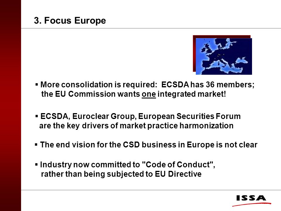 3. Focus Europe  More consolidation is required: ECSDA has 36 members; the EU Commission wants one integrated market!  ECSDA, Euroclear Group, Europ