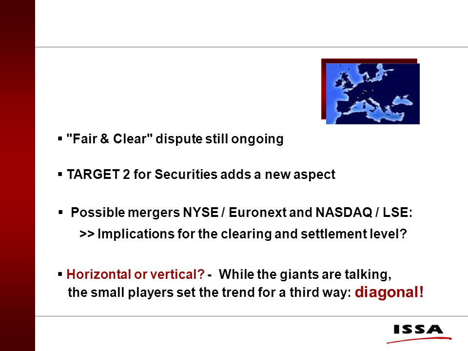  Fair & Clear dispute still ongoing  TARGET 2 for Securities adds a new aspect  Possible mergers NYSE / Euronext and NASDAQ / LSE: >> Implications for the clearing and settlement level.