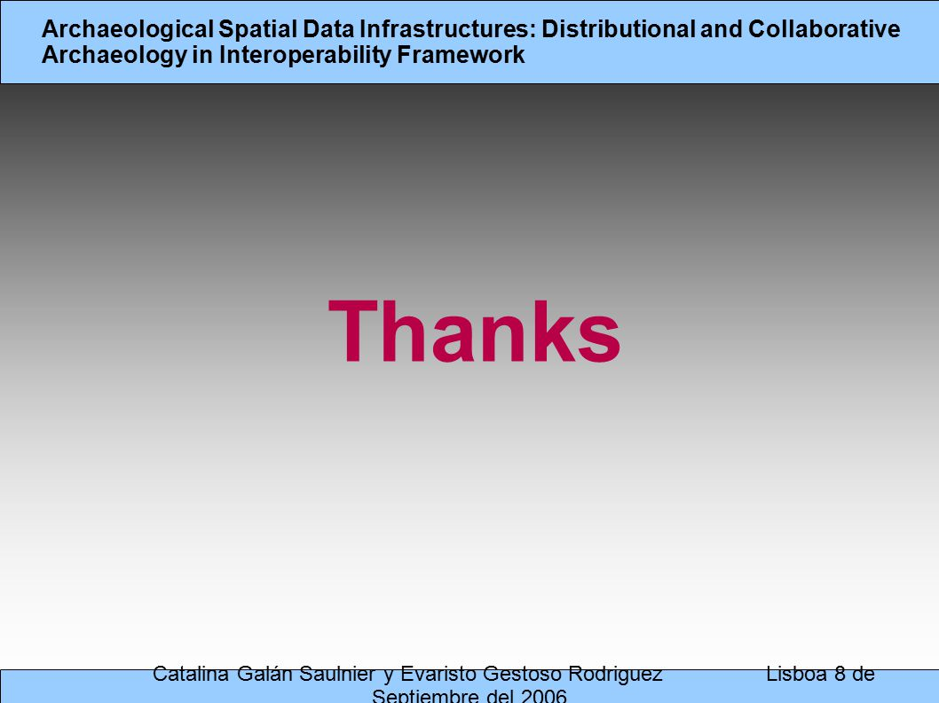 Catalina Galán Saulnier y Evaristo Gestoso Rodriguez Lisboa 8 de Septiembre del 2006 Archaeological Spatial Data Infrastructures: Distributional and Collaborative Archaeology in Interoperability Framework Thanks
