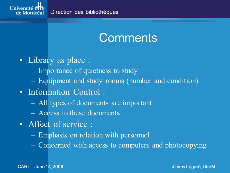 Direction des bibliothèques CARL – June 14, 2006Jimmy Légaré, UdeM Comments Library as place : –Importance of quietness to study –Equipment and study rooms (number and condition) Information Control : –All types of documents are important –Access to these documents Affect of service : –Emphasis on relation with personnel –Concerned with access to computers and photocopying