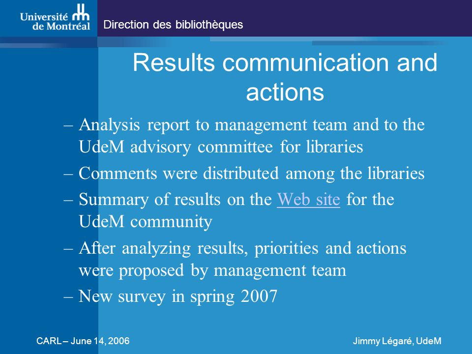 Direction des bibliothèques CARL – June 14, 2006Jimmy Légaré, UdeM Results communication and actions –Analysis report to management team and to the UdeM advisory committee for libraries –Comments were distributed among the libraries –Summary of results on the Web site for the UdeM communityWeb site –After analyzing results, priorities and actions were proposed by management team –New survey in spring 2007