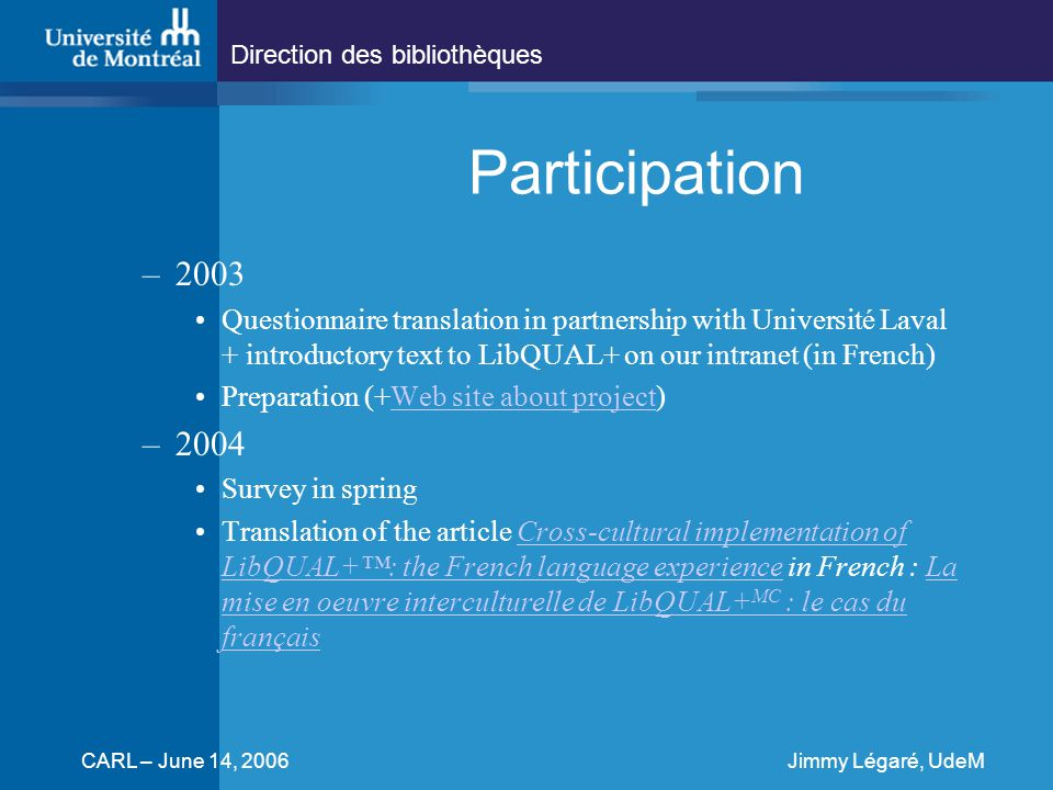 Direction des bibliothèques CARL – June 14, 2006Jimmy Légaré, UdeM Participation –2003 Questionnaire translation in partnership with Université Laval + introductory text to LibQUAL+ on our intranet (in French) Preparation (+Web site about project)Web site about project –2004 Survey in spring Translation of the article Cross-cultural implementation of LibQUAL+™: the French language experience in French : La mise en oeuvre interculturelle de LibQUAL+ MC : le cas du françaisCross-cultural implementation of LibQUAL+™: the French language experienceLa mise en oeuvre interculturelle de LibQUAL+ MC : le cas du français