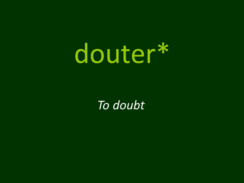 douter* To doubt