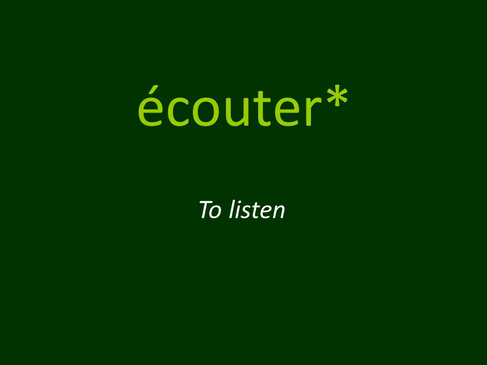 écouter* To listen