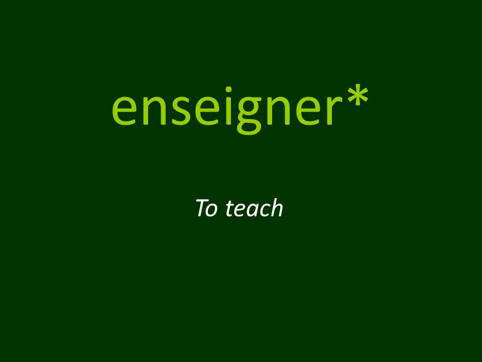enseigner* To teach