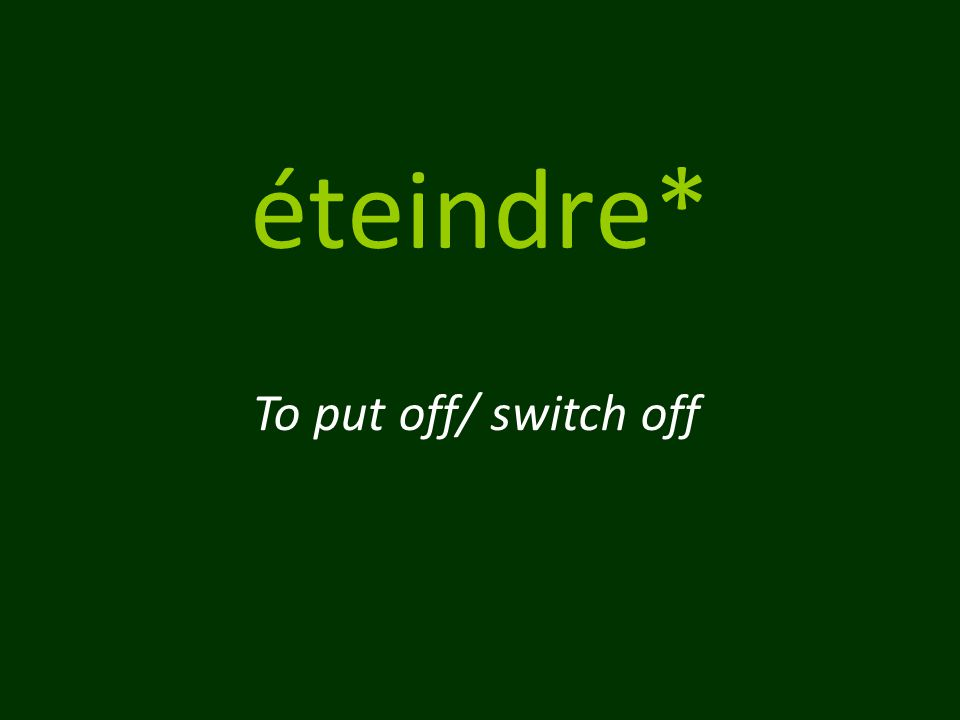 éteindre* To put off/ switch off