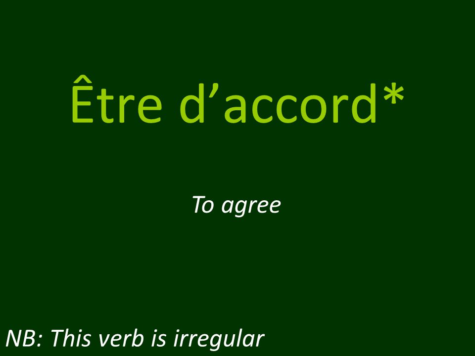Être d'accord* To agree NB: This verb is irregular