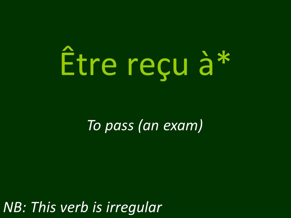 Être reçu à* To pass (an exam) NB: This verb is irregular