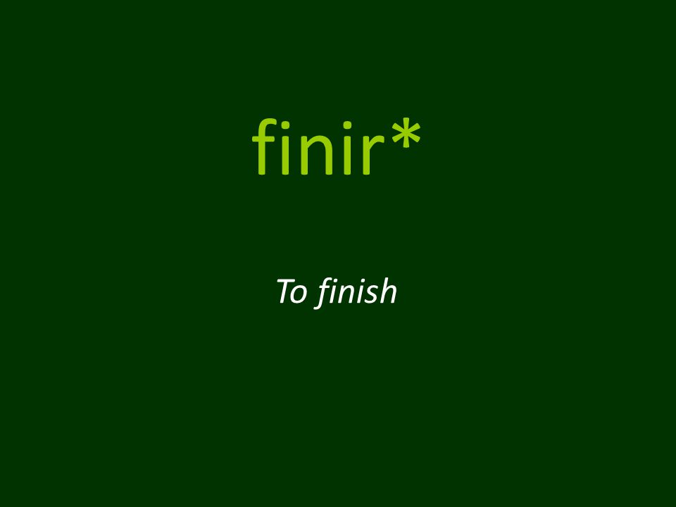 finir* To finish
