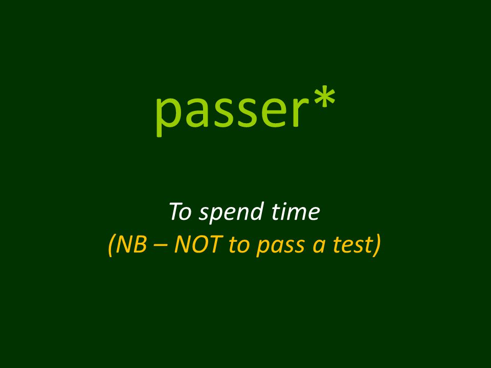 passer* To spend time (NB – NOT to pass a test)